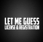 Let me guess license & registration
