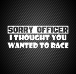 Sorry officer I thought you wanted to race